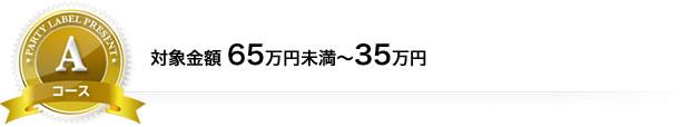 Aコース 対象金額65万円未満~35万円以上