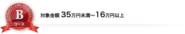 Bコース 対象金額35万円未満~16万円以上